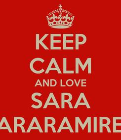 Poster: KEEP CALM AND LOVE SARA SARARAMIREZ