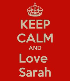 Poster: KEEP CALM AND Love  Sarah