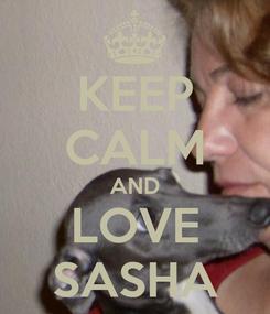 Poster: KEEP CALM AND LOVE SASHA