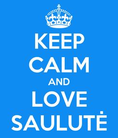 Poster: KEEP CALM AND LOVE SAULUTĖ