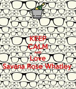 Poster: KEEP CALM AND Love Savana Rose Whatley