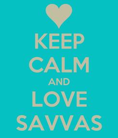 Poster: KEEP CALM AND LOVE SAVVAS