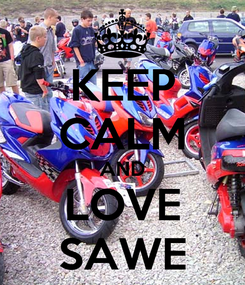 Poster: KEEP CALM AND LOVE SAWE