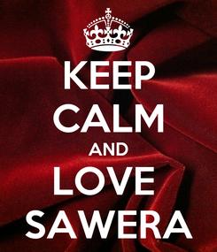 Poster: KEEP CALM AND LOVE  SAWERA