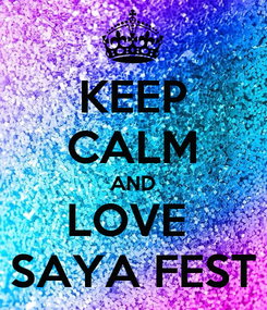 Poster: KEEP CALM AND LOVE  SAYA FEST