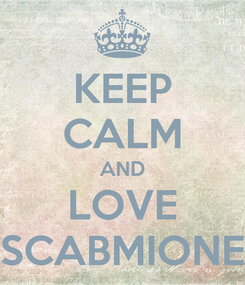 Poster: KEEP CALM AND LOVE SCABMIONE