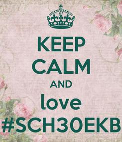 Poster: KEEP CALM AND love #SCH30EKB