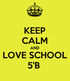 Poster: KEEP CALM AND LOVE SCHOOL 5'B