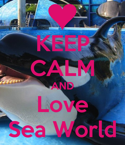 Poster: KEEP CALM AND Love Sea World