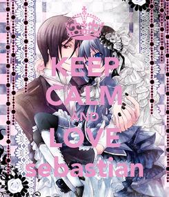 Poster: KEEP CALM AND LOVE sebastian