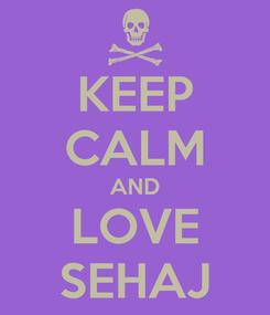 Poster: KEEP CALM AND LOVE SEHAJ