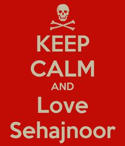 Poster: KEEP CALM AND Love Sehajnoor