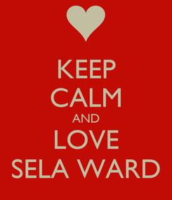 Poster: KEEP CALM AND LOVE SELA WARD