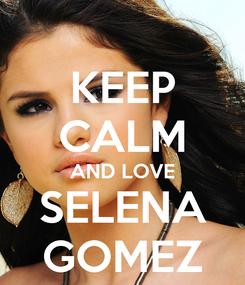 Poster: KEEP CALM AND LOVE SELENA GOMEZ