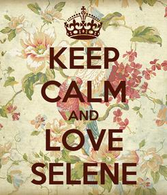 Poster: KEEP CALM AND LOVE SELENE