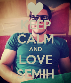 Poster: KEEP CALM AND LOVE SEMIH
