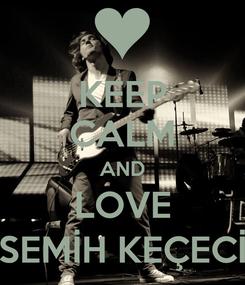 Poster: KEEP CALM AND LOVE SEMİH KEÇECİ