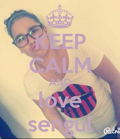 Poster: KEEP CALM AND love sengul