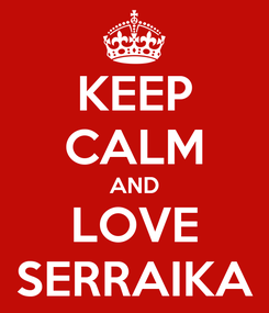 Poster: KEEP CALM AND LOVE SERRAIKA