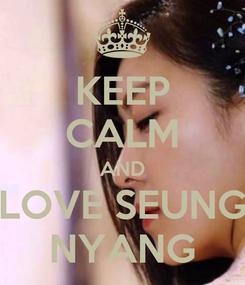 Poster: KEEP CALM AND LOVE SEUNG NYANG