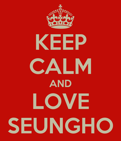 Poster: KEEP CALM AND LOVE SEUNGHO