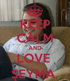Poster: KEEP CALM AND LOVE  ŞEYMA