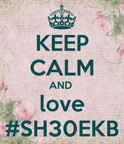 Poster: KEEP CALM AND  love #SH30EKB