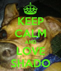 Poster: KEEP CALM AND LOVE SHADO