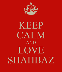 Poster: KEEP CALM AND LOVE SHAHBAZ