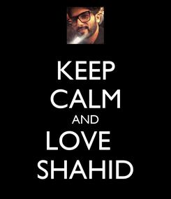 Poster: KEEP CALM AND LOVE   SHAHID
