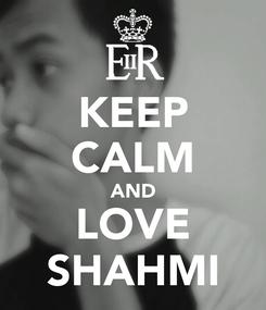 Poster: KEEP CALM AND LOVE SHAHMI