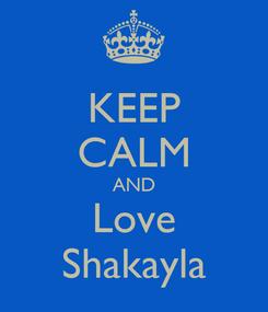 Poster: KEEP CALM AND Love Shakayla