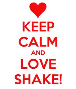 Poster: KEEP CALM AND LOVE SHAKE!