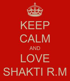 Poster: KEEP CALM AND LOVE SHAKTI R.M