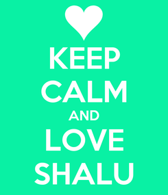 Poster: KEEP CALM AND LOVE SHALU
