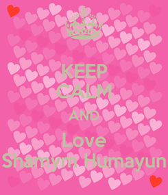 Poster: KEEP CALM AND Love Shamym Humayun