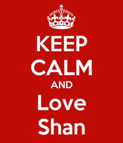 Poster: KEEP CALM AND Love Shan