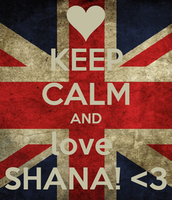 Poster: KEEP CALM AND love  SHANA! <3