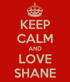 Poster: KEEP CALM AND LOVE SHANE