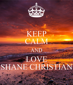 Poster: KEEP CALM AND LOVE SHANE CHRISTIAN