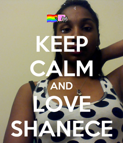 Poster: KEEP CALM AND LOVE SHANECE