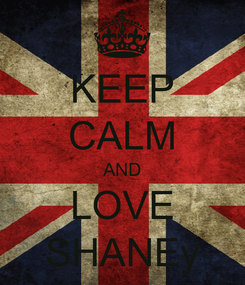 Poster: KEEP CALM AND LOVE SHANEy