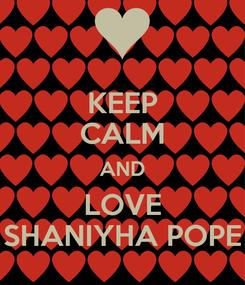 Poster: KEEP CALM AND LOVE SHANIYHA POPE