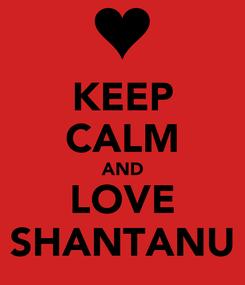 Poster: KEEP CALM AND LOVE SHANTANU