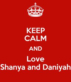 Poster: KEEP CALM AND Love Shanya and Daniyah