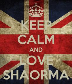 Poster: KEEP CALM AND LOVE SHAORMA