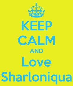 Poster: KEEP CALM AND Love Sharloniqua