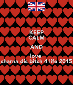 Poster: KEEP CALM AND love  sharna dis bitch 4 life 2015