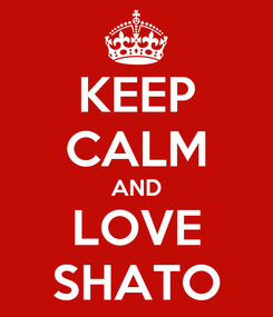 Poster: KEEP CALM AND LOVE SHATO