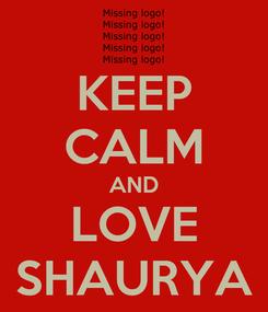 Poster: KEEP CALM AND LOVE SHAURYA